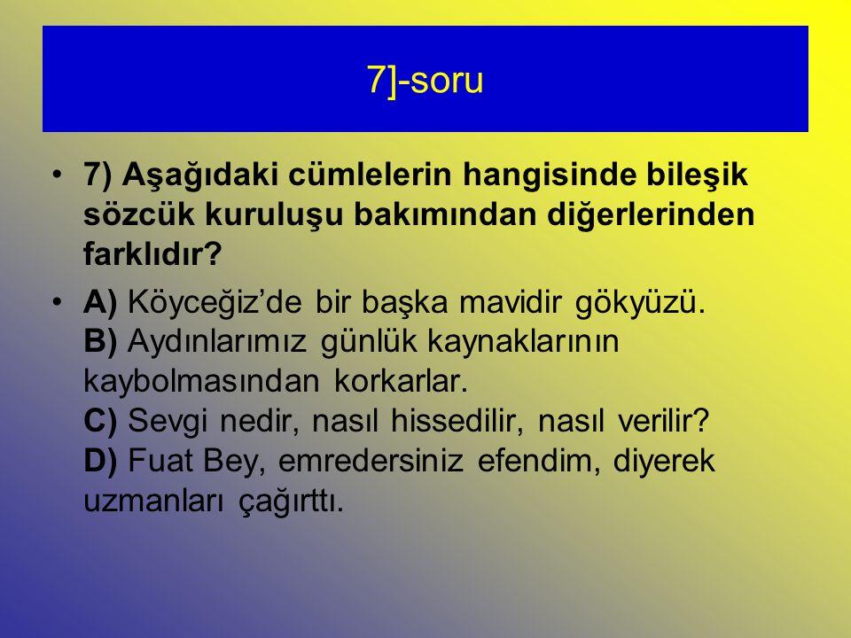 7]-soru 7) Aşağıdaki cümlelerin hangisinde bileşik sözcük kuruluşu bakımından diğerlerinden farklıdır